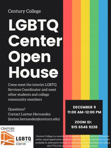 Century College LGBTQ Center Open House Come meet the interim LGBTQ Services Coordinator and meet other students and college community members Questions? Contact Layton Hernandez (layton.hernandez@century.edu) DECEMBER 9 11:00 AM-12:00 PM ZOOM ID: 915 6546 9238 Century College is a member of Minnesota State. We are an affirmative action, equal opportunity employer and educator. This document can be available in alternative formats to individuals with disabilities by calling 651.7773.1745 or emailing access.center@century.edu