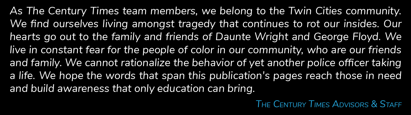 As The Century Times team members, we belong to the Twin Cities community. We find ourselves living amongst tragedy that continues to rot our insides. Our hearts go out to the family and friends of Daunte Wright and George Floyd. We live in constant fear for the people of color in our community, who are our friends and family. We cannot rationalize the behavior of yet another police officer taking a life. We hope the words that span this publication's pages reach those in need and build awareness that only education can bring. The Century Times Advisors & Staff.